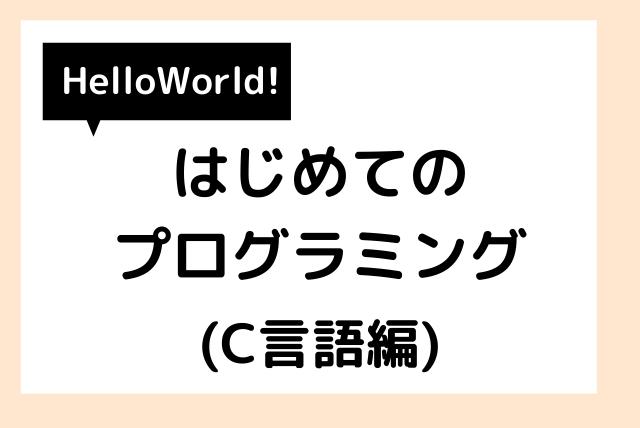 【Hello World!】はじめてのプログラミング(C言語編)