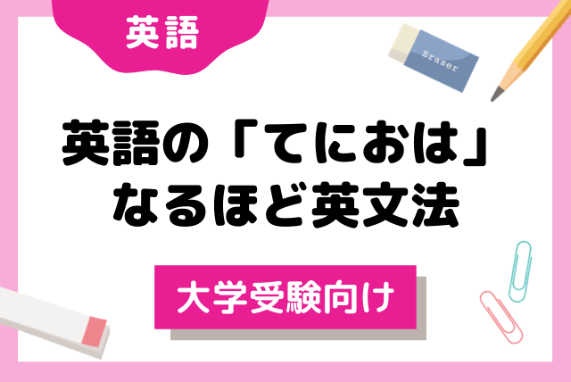 【大学受験向け】英語の『てにおは』 なるほど英文法