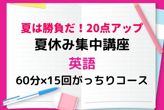 【夏は勝負だ!】20点アップ!夏休み集中講座・英語【60分×15回がっちりコース】