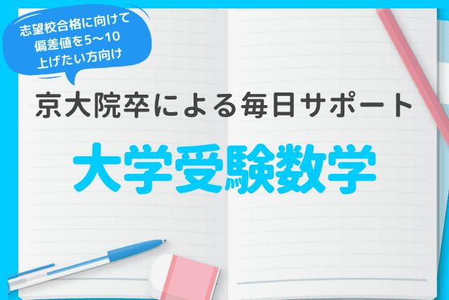 [京大院卒による毎日サポート]大学受験数学